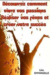 Découvrez comment vivre vos passions, réaliser vos rêves et créer votre succès (Objectifs et passions t. 2)