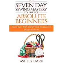 Sewing:The Seven Day Sewing Mastery Course For Absolute Beginners: Learn Easy With Step By Step Instructions - Images Included (English Edition)
