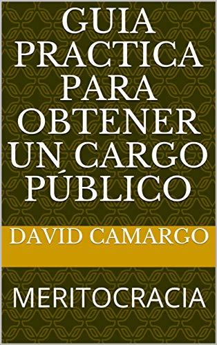 GUIA PRACTICA PARA  OBTENER UN CARGO PÚBLICO: MERITOCRACIA por DAVID CAMARGO
