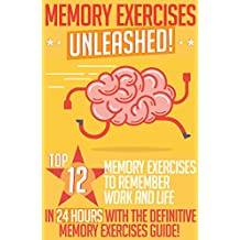 Memory Exercises: Memory Exercises Unleashed: Top 12 Memory Exercises To Remember Work And Life In 24 Hours With The Definitive Memory Exercises Guide! ... memory, brain training) (English Edition)