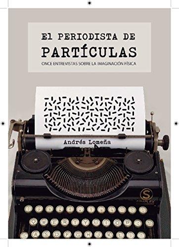 El periodista de partículas: Once entrevistas sobre la imaginación física (Entrevistas y divulgación científica) por Andrés Lomeña