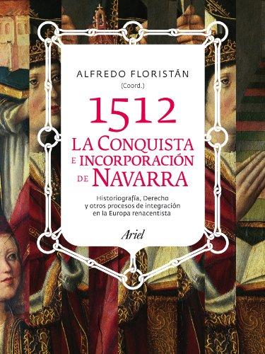 1512. La conquista e incorporación de Navarra: Historiografía, derechoy otros procesos de integración en la Europa renacentista (ARIEL) por Alfredo Floristán