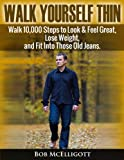 Walk Yourself Thin: Walk 10,000 Steps to Feel Great, Look great and Fit Into those Old Jeans (Self Help)