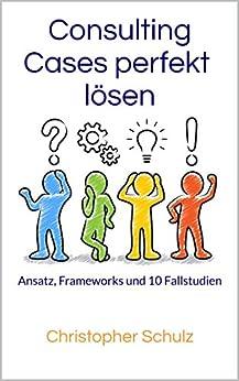 Consulting Cases perfekt lösen: Ansatz, Frameworks und 10 Fallstudien von [Schulz, Christopher]