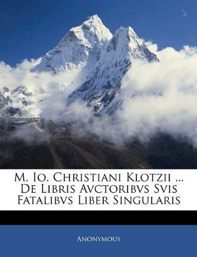 M. Io. Christiani Klotzii ... De Libris Avctoribvs Svis Fatalibvs Liber Singularis