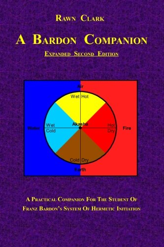 A Bardon Companion: A practical companion for the student of Franz Bardon's system of Hermetic initiation por Rawn Clark
