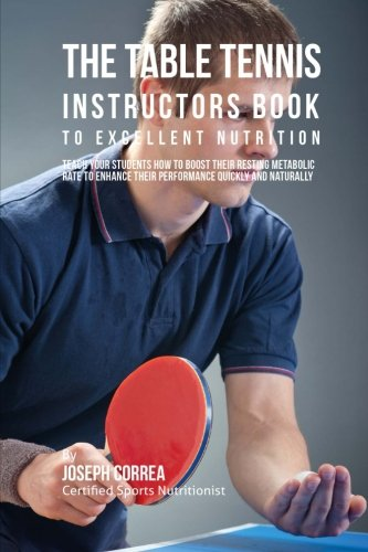 The Table Tennis Instructors Book to Excellent Nutrition: Teach Your Students How To Boost Their Resting Metabolic Rate to Enhance Their Performance Quickly and Naturally por Joseph Correa