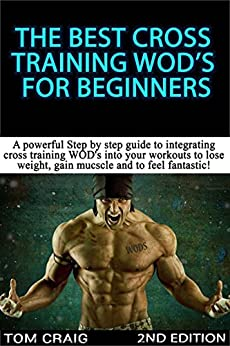 WOD's! The Best Cross Training WODS  For Beginners 2nd Edition: A Powerful Step By Step Guide To Integrating Cross Training WOD's Into Your Workout To ... Workout, Work Out Daily) (English Edition)