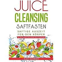 Juice Cleansing - Saftfasten: Saftige Auszeit für den Körper - Für eine bessere Gesundheit ohne Krankheiten