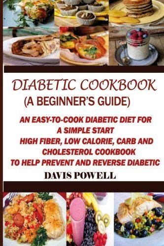 Diabetic Cookbook (A Beginner?s Guide):: Quick, Easy-to-Cook Diabetes Diet for a Simple Start: High Fiber, Low Calorie, Carb and Cholesterol Cookbook: To Help Prevent and Reverse Diabetic by Davis Powell (2014-12-01)