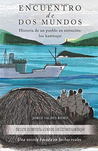 Encuentro de Dos Mundos - Historia de un pueblo en extinción: los kawésqar: Una novela basada en hechos reales por Jorge Valdés Romo