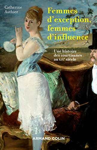 Femmes d'exception, femmes d'influence - Une histoire des courtisanes au XIXe siècle