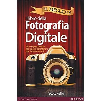 Il Meglio Di Il Libro Della Fotografia Digitale. Tutti I Segreti Spiegati Passo Passo Per Ottenere Foto Da Professionisti