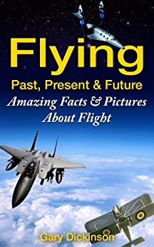 Flying! Airplanes, Aircraft & Space Travel: Flight From The Past, Present And To The Future With Fun Interesting Facts And Over 100 Amazing Pictures All About Flight (Flying and Aviation) by [Dickinson, Gary]