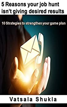 5 Reasons your job hunt isn't giving desired results: 10 Strategies to strengthen your game plan by [Shukla, Vatsala]