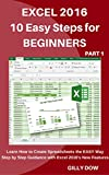 Excel 2016 10 Easy Steps for Beginners: Learn How to Create Spreadsheets the EASY Way Step by Step Guidance with Excel 2016's New Features