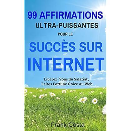 99 Affirmations Ultra-Puissantes pour Le Succès Sur Internet: Libérez-Vous du Salariat, Faites Fortune Grâce Au Web