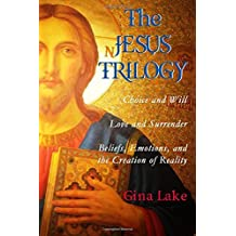 The Jesus Trilogy: Choice and Will / Love and Surrender / Beliefs, Emotions, and the Creation of Reality by Gina Lake (October 15,2014)