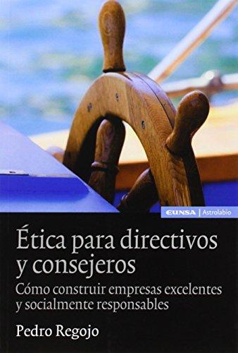 ETICA PARA DIRECTIVOS Y CONSEJEROS: CÓMO CONSTRUIR EMPRESAS EXCELENTES Y SOCIALMENTE RESPONSABLES (Astrolabio Economía)