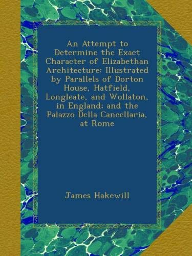 An Attempt to Determine the Exact Character of Elizabethan Architecture: Illustrated by Parallels of Dorton House, Hatfield, Longleate, and Wollaton. and the Palazzo Della Cancellaria, at Rome