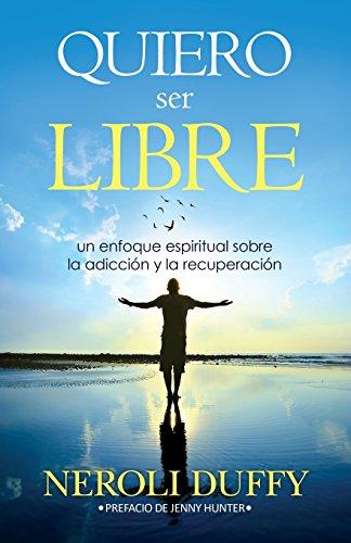 Quiero ser libre: un enfoque espiritual sobre la adicción y la recuperación por Neroli Duffy