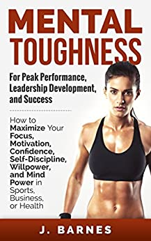 Mental Toughness: For Peak Performance, Leadership Development, and Success: How to Maximize Focus, Motivation, Confidence, Self-Discipline, Willpower, ... Business, and Health (English Edition)