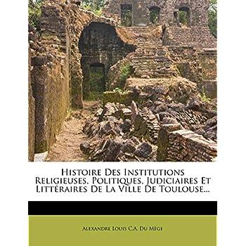 Histoire Des Institutions Religieuses, Politiques, Judiciaires Et Litteraires de La Ville de Toulouse...