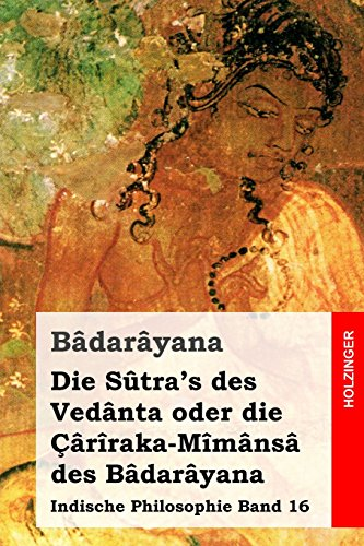 Die Sutra's Des Vedanta Oder Die Cariraka-Mimansa Des Badarayana: Indische Philosophie Band 16