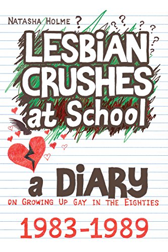 Lesbian Crushes at School (A Diary on Growing Up Gay in the Eighties) by Natasha Holme
