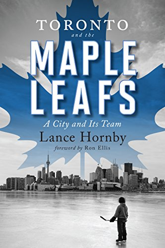 Toronto and the Maple Leafs: A City and Its Team (English Edition) por Lance Hornby