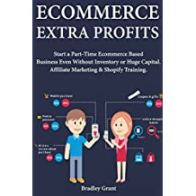 Ecommerce Extra Profits: Start a Part-Time Ecommerce Based Business Even Without Inventory or Huge Capital. Affiliate Marketing & Shopify Training. (English Edition)