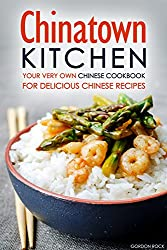 Chinatown Kitchen: Your Very Own Chinese Cookbook for Delicious Chinese Recipes (English Edition)