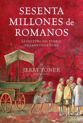 Sesenta millones de romanos: La cultura del pueblo en la antigua Roma por Jerry Toner