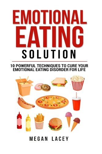 Emotional Eating Solution: 10 Powerful Techniques to Cure Your Emotional Eating Disorder for Life: Volume 1 (Binge Eating Cure)
