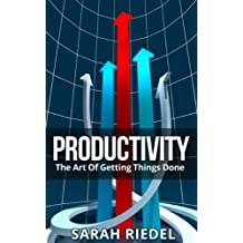 Productivity: The Art Of Getting Things Done (Personal Growth, Time Management, Productivity Management, Productive Person, Productive People, Productivity Improvement)