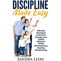 Child Discipline Made Easy: Effective Strategies Proven to Change Your Child's Behavior While Maintaining A Healthy Relationship