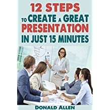 12-Steps Guide To Create A Powerful Presentation In Just 15 Minutes: Rationed Short Guide For Mature Minds That Seek Good Advice And Not To Be Lectured (English Edition)