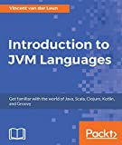 Introduction to JVM Languages: Get familiar with the world of Java, Scala, Clojure, Kotlin, and Groovy