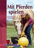 Mit Pferden spielen: Neue Ideen für Freizeitreiter (Spiel und Spaß mit Pferden)
