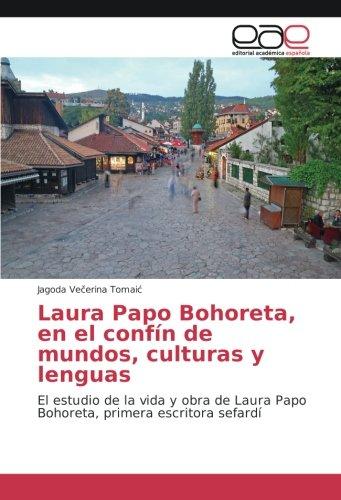 Laura Papo Bohoreta, en el confín de mundos, culturas y lenguas: El estudio de la vida y obra de Laura Papo Bohoreta, primera escritora sefardí