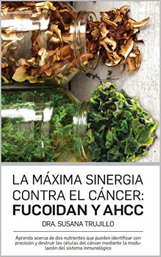 La Máxima Sinergia Contra el CÁNCER: Fucoidan y AHCC: Aprenda acerca de dos nutrientes que pueden identificar con precisión y destruir las células del cáncer mediante la modulación del sistema inmune
