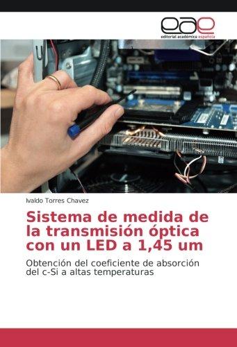 Sistema de medida de la transmisión óptica con un LED a 1,45 um: Obtención del coeficiente de absorción del c-Si a altas temperaturas por Ivaldo Torres Chavez