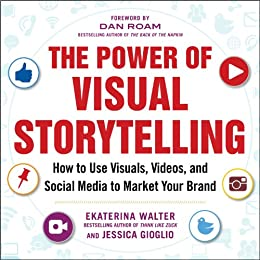 The Power of Visual Storytelling: How to Use Visuals, Videos, and Social Media to Market Your Brand par [Walter, Ekaterina, Gioglio, Jessica]