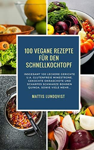 100 Vegane Rezepte für den Schnellkochtopf: Insgesamt 100 leckere Gerichte u.a. glutenfreie Minestrone, gekochte Okraschote und scharfes Schwarze Bohnen Quinoa
