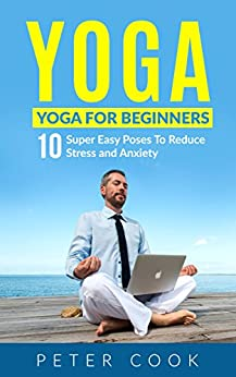 Yoga: Yoga For Beginners: 10 Super Easy Poses To Reduce Stress and Anxiety (Yoga Moves And Postures For Men, Girls, Kids, Beginner, Scoliosis, Back Pain, ... Meditation, Relaxation) (English Edition) di [Cook, Peter]