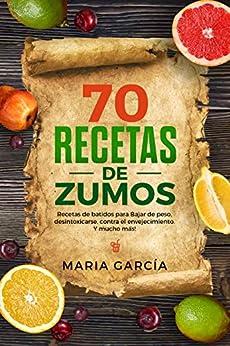 70 Recetas de Zumos: Recetas de batidos para Bajar de peso, desintoxicarse, contra el envejecimiento. Y mucho más! (Libro en Español/70 Juice Recipes Spanish Book Version) (Spanish Edition)