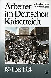 Geschichte der Arbeiter und der Arbeiterbewegung in Deutschland seit dem Ende des 18. Jahrhunderts: Geschichte der Arbeiter und der Arbeiterbewegung ... im Deutschen Kaiserreich 1871 bis 1914