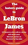 The Haters Guide to LeBron James: 23 reasons why LeBron James will never pass Michael Jordan as the GOAT of the NBA (English Edition)