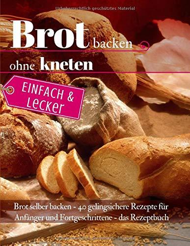 Einfach & lecker: Brot backen ohne kneten: Brot selber backen - 40 gelingsichere Rezepte für Anfänger und Fortgeschrittene - das Rezeptbuch (Backen - die besten Rezepte, Band 38)