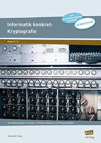 Informatik konkret: Kryptografie: Verschlüsselungen und Codes - Hintergrundwissen und Übungsaufgaben (9. bis 12. Klasse)